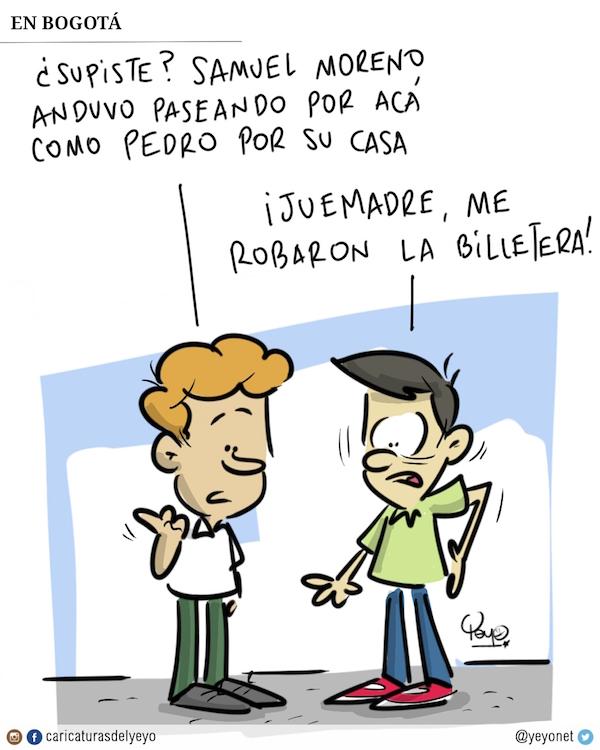 En Bogotá. Supiste que Samuel Moreno anduvo paseando por acá como Pedro por su casa.- ¡Juemadre me robaron la billetera!
